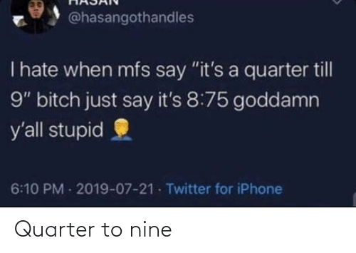 "Just Say: @hasangothandles  T hate when mfs say ""it's a quarter till  9"" bitch just say it's 8:75 goddamn  y'all stupid  6:10 PM 2019-07-21 Twitter for iPhone Quarter to nine"