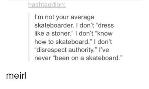 """Skateboarding, Dress, and How To: hashtagdion  I'm not your average  skateboarder. I don't """"dress  like a stoner."""" I don't """"know  how to skateboard."""" I don't  """"disrespect authority."""" l've  never """"been on a skateboard."""" meirl"""