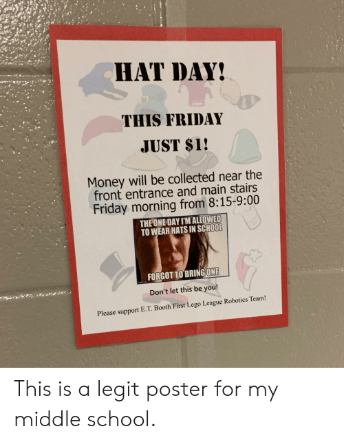 Friday, Lego, and Money: HAT DAY!  THIS FRIDAY  JUST $1!  Money will be collected near the  front entrance and main stairs  Friday morning from 8:15-9:00  THE ONE DAY I'M ALLOWED  TO WEAR HATS IN SCHOOL  FORGOT TO BRING ONE  g.c  Don't let this be you!  Please support E.T. Booth First Lego League Robotics Team! This is a legit poster for my middle school.