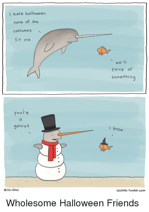 Lizclimo Tumblr: hate halloween  none of the  costumes  Fit me  we lI  think of  Somethin  Youre  genius  l know  ® liz climo  lizclimo. tumblr.com Wholesome Halloween Friends