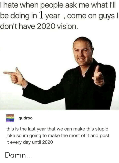 Vision, Ask, and Can: hate when people ask me what I'l|  be doing in 1 year , come on guys I  don't have 2020 vision.  gudroo  this is the last year that we can make this stupid  joke so im going to make the most of it and post  it every day until 2020 Damn…