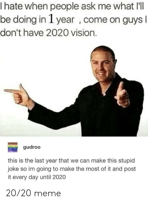 Post It: hate when people ask me what IlI  be doing in 1 year , come on guys  I  don't have 2020 vision.  gudroo  this is the last year that we can make this stupid  joke so im going to make the most of it and post  it every day until 2020 20/20 meme