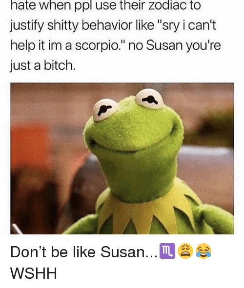 """i cant help it: hate when ppl use their zodiac to  justify shitty behavior like """"sry i can't  help it im a scorpio."""" no Susan you're  just a bitch. Don't be like Susan...♏️😩😂 WSHH"""