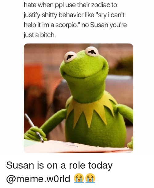 """i cant help it: hate when ppl use their zodiac to  justify shitty behavior like """"sry i can't  help it im a scorpio."""" no Susan you're  just a bitch. Susan is on a role today @meme.w0rld 😭😭"""