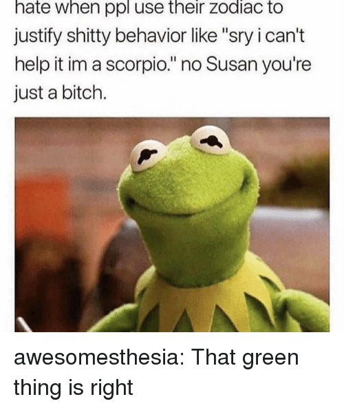 """i cant help it: hate when ppl use their zodiac to  justify shitty behavior like """"sry i can't  help it im a scorpio."""" no Susan you're  just a bitch. awesomesthesia:  That green thing is right"""