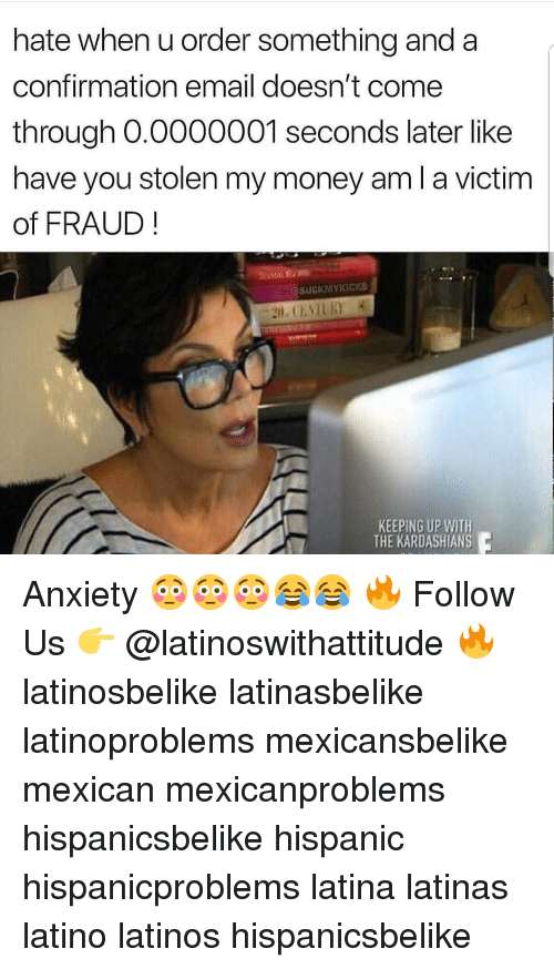 Kardashians, Keeping Up With the Kardashians, and Latinos: hate when u order something and a  confirmation email doesn't come  through O.0000001 seconds later like  have you stolen my money am l a victim  of FRAUD  @SUCKMYKICKS  KEEPING UP WITH  THE KARDASHIANS Anxiety 😳😳😳😂😂 🔥 Follow Us 👉 @latinoswithattitude 🔥 latinosbelike latinasbelike latinoproblems mexicansbelike mexican mexicanproblems hispanicsbelike hispanic hispanicproblems latina latinas latino latinos hispanicsbelike