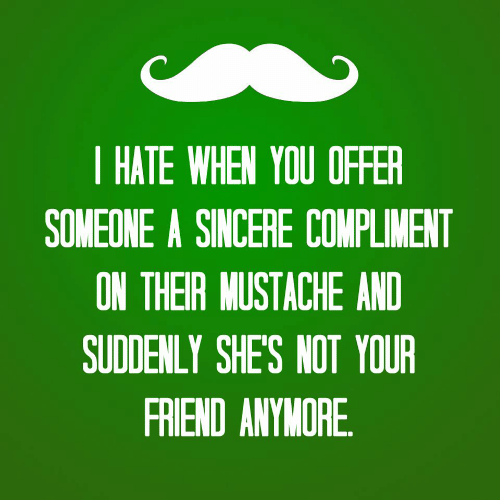 Friend, You, and Mustache: | HATE WHEN YOU OFFER  SOMEONE A SINCERE COMPLIMENT  ON THEIR MUSTACHE AND  SUDDENLY SHES NOT YOUR  FRIEND ANYVORE