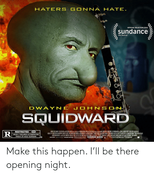 Soon..., Squidward, and Guardian: HATER S GONNA H ATE.  OFFICIAL SELECTION 2019  sundance  film festival  DWAY NE JO HNSCON  SQUIDWARD  RESTRICTED  UNDER 17 REQUIRES ACCOMPANYING  PARENT OR ADULT GUARDIAN  Eusee particinant IMAGE NATION .  IE  IE  COMING SOON  adam.the.creator Make this happen. I'll be there opening night.