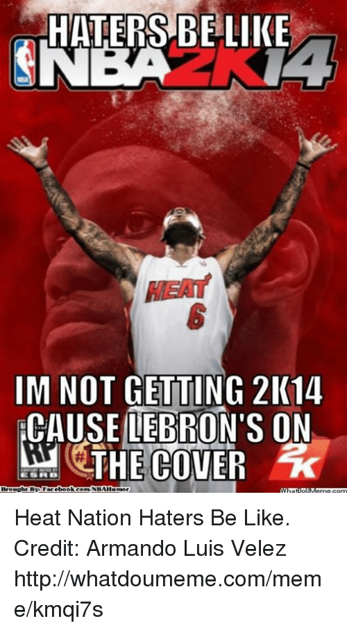 Haters Be Like: HATERS BE LIKE  SNEA NA  IM NOT GETTING 2K14  CAUSE LEBRON'S ON  THE COVER Heat Nation Haters Be Like. Credit: Armando Luis Velez  http://whatdoumeme.com/meme/kmqi7s