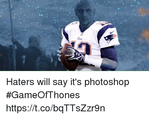 Photoshoper: Haters will say it's photoshop  #GameOfThones https://t.co/bqTTsZzr9n