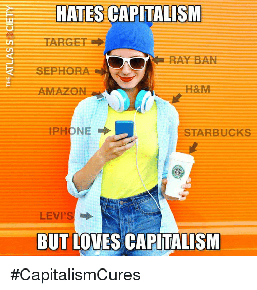 Amazon, Memes, and Starbucks: HATES CAPITALISM  RAY BAN  SEPHORA  AMAZON  H&M  STARBUCKS  LEVI'S  BUT LOVES CAPITALISM #CapitalismCures