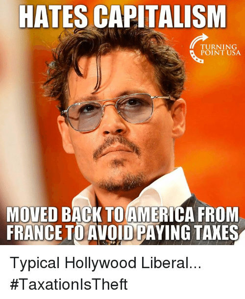 America, Memes, and Capitalism: HATES CAPITALISM  TURNING  POINT USA  MOVED BACK TO AMERICA FROM  FRANCE TO AVOID PAYING TAKES Typical Hollywood Liberal... #TaxationIsTheft