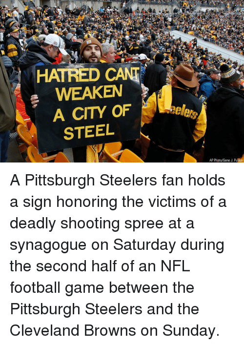 cleveland browns: HATRED CANT  WEAKEN  A CITY OF  STEEL  AP Photo/Gene J. Puskar A Pittsburgh Steelers fan holds a sign honoring the victims of a deadly shooting spree at a synagogue on Saturday during the second half of an NFL football game between the Pittsburgh Steelers and the Cleveland Browns on Sunday.