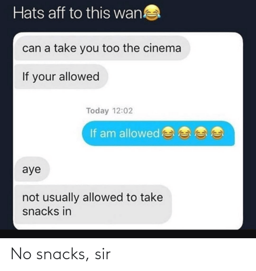 sir: Hats aff to this wan!  can a take you too the cinema  If your allowed  Today 12:02  If am allowed  aye  not usually allowed to take  snacks in No snacks, sir