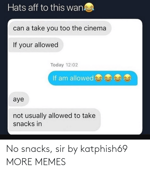 sir: Hats aff to this wan!  can a take you too the cinema  If your allowed  Today 12:02  If am allowed  aye  not usually allowed to take  snacks in No snacks, sir by katphish69 MORE MEMES