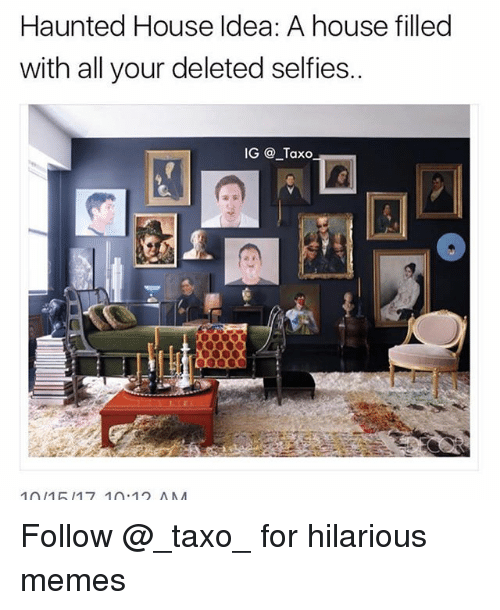 Memes, House, and Hilarious: Haunted House Idea: A house filled  with all your deleted selfies..  IG @ _Taxo Follow @_taxo_ for hilarious memes