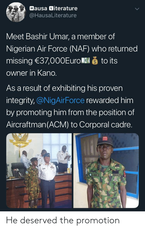 sto: Hausa Diterature  @HausaLiterature  Meet Bashir Umar, a member of  Nigerian Air Force (NAF) who returned  što its  missing 37,000Euro  Owner in Kano.  As a result of exhibiting his proven  integrity,@NigAirForce rewarded him  by promoting him from the position of  Aircraftman(ACM) to Corporal cadre.  NIGERIAN A  BASHIR He deserved the promotion