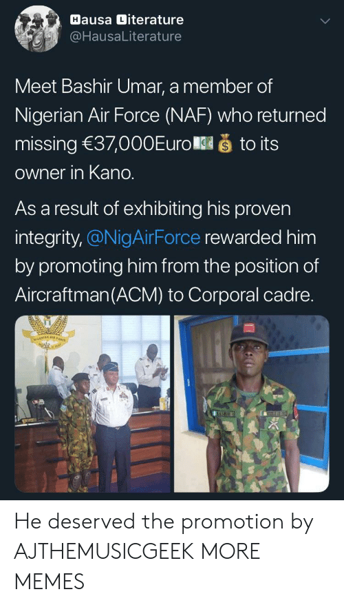 sto: Hausa Diterature  @HausaLiterature  Meet Bashir Umar, a member of  Nigerian Air Force (NAF) who returned  što its  missing 37,000Euro  Owner in Kano.  As a result of exhibiting his proven  integrity,@NigAirForce rewarded him  by promoting him from the position of  Aircraftman(ACM) to Corporal cadre.  NIGERIAN A  BASHIR He deserved the promotion by AJTHEMUSICGEEK MORE MEMES