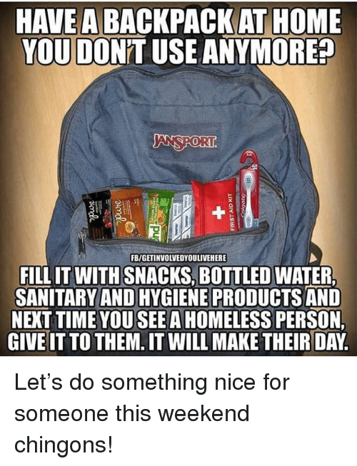 Homeless, Memes, and Home: HAVE A BACKPACK AT HOME  YOU DON'T USE ANYMORE?  ANSPORI  0  FB/GETINVOLVEDYOULIVEHERE  FILL IT WITH SNACKS, BOTTLED WATER  SANITARY AND HYGIENE PRODUCTS AND  NEXT TIME YOU SEE A HOMELESS PERSON  GIVE IT TO THEM. IT WILL MAKE THEIR DAY Let's do something nice for someone this weekend chingons!