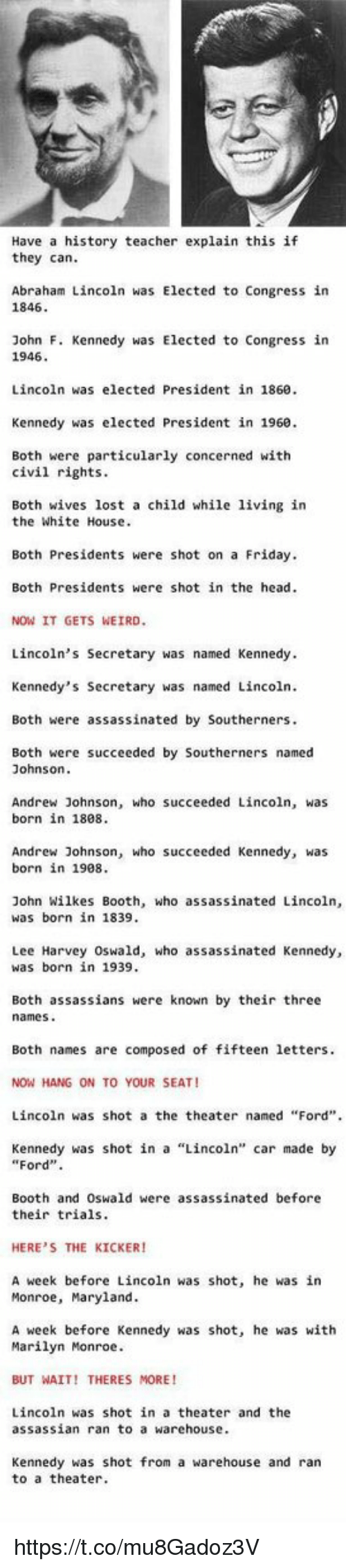 """Lee Harvey Oswald: Have a history teacher explain this if  they can.  Abraham Lincoln was Elected to Congress in  1846  John F. Kennedy was Elected to Congress in  1946.  Lincoln was elected President in 1860.  Kennedy was elected President in 1960.  Both were particularly concerned with  civil rights.  Both wives lost a child while living in  the White House.  Both Presidents were shot on a Friday.  Both Presidents were shot in the head.  NOW IT GETS WEIRD.  Lincoln's Secretary was named Kennedy.  Kennedy's Secretary was named Lincoln.  Both were assassinated by Southerners.  Both were succeeded by Southerners named  Johnson.  Andrew Johnson, who succeeded Lincoln, was  born in 1808.  Andrew Johnson, who succeeded Kennedy, was  born in 1908.  John Wilkes Booth, who assassinated Lincoln,  was born in 1839.  Lee Harvey Oswald, who assassinated Kennedy,  was born in 1939.  Both assassians were known by their three  names  Both names are composed of fifteen letters.  NOW HANG ON TO YOUR SEAT!  Lincoln was shot a the theater named """"Ford"""".  Kennedy was shot in a Lincoln'  car made by  """"Ford"""".  Booth and Oswald were assassinated before  their trials.  HERE'S THE KICKER!  A week before Lincoln was shot, he was in  Monroe, Maryland.  A week before Kennedy was shot, he was with  Marilyn Monroe.  BUT WAIT! THERES MORE  Lincoln was shot in a theater and the  assassian ran to a warehouse.  Kennedy was shot from a warehouse and ran  to a theater. https://t.co/mu8Gadoz3V"""