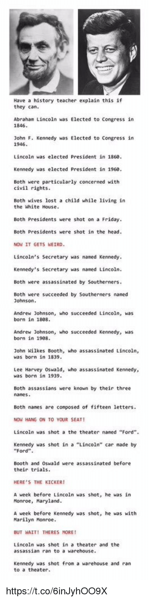 """Lee Harvey Oswald: Have a history teacher explain this if  they can.  Abraham Lincoln was Elected to Congress in  1846  ohn F. Kennedy was Elected to Congress in  1946  Lincoln was elected President in 1860  Kennedy was elected President in 1960  Both were particularly concerned with  civil rights  Both wives lost a child while living in  the White House  Both Presidents were shot on a Friday  Both Presidents were shot in the head  NOW IT GETS WEIRD  Lincoln's Secretary was named Kennedy  Kennedy's Secretary was named Lincoln  Both were assassinated by Southerners  Both were succeeded by Southerners named  ohnsorn  Andrew Johnson, who succeeded Lincoln, was  born in 1808  Andrew Johnson, who succeeded Kennedy, was  born in 1908  John wilkes Booth, who assassinated Lincoln,  was born in 1839  Lee Harvey Oswald, who assassinated Kennedy,  was born in 1939  Both assassians were known by their three  Both names are composed of fifteen letters  NOW HANG ON TO YOUR SEAT!  Lincoln was shot a the theater naned """"Ford"""".  Kennedy was shot in a """"Lincoln car made by  """"Ford""""  Booth and Oswald were assassinated before  their trials  HERE'S THE KICKER!  A week before Lincoln was shot, he was in  Monroe, Maryland  A week before Kennedy was shot, he was with  Marilyn Monroe  BUT WAIT! THERES MORE  Lincoln was shot in a theater and the  assassian ran to a warehouse  Kennedy was shot from a warehouse and ran  to a theater https://t.co/6inJyhOO9X"""