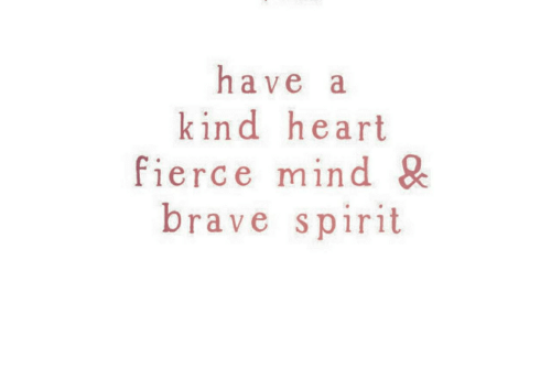 Brave, Heart, and Spirit: have a  kind heart  fierce mind &  brave spirit
