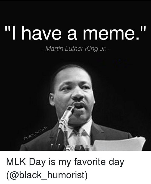 Funny, Martin, and Martin Luther King Jr.: have a meme  Martin Luther King Jr. MLK Day is my favorite day (@black_humorist)