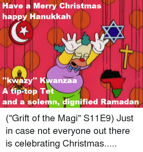 "Memes, Hanukkah, and Ramadan: Have a Merry Christmas  happy Hanukkah  ""kwazy"" Kwanzaa  A tip-top Tet  and a solemn, dignified Ramadan (""Grift of the Magi"" S11E9)  Just in case not everyone out there is celebrating Christmas....."
