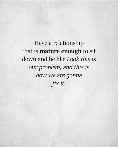 Be Like, How, and Down: Have a relationship  that is mature enough to sit  down and be like Look this is  our problem, and this is  how we are gonna  fix it.