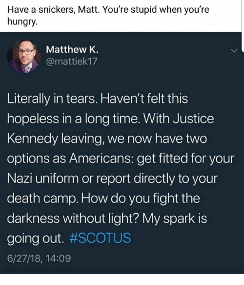 Hungry, Memes, and Death: Have a snickers, Matt. You're stupid when you're  hungry.  Matthew K.  @mattiek17  Literally in tears. Haven't felt this  hopeless in a long time. With Justice  Kennedy leaving, we now have two  options as Americans: get fitted for your  Nazi uniform or report directly to your  death camp. How do you fight the  darkness without light? My spark is  going out. #SCOTUS  6/27/18, 14:09