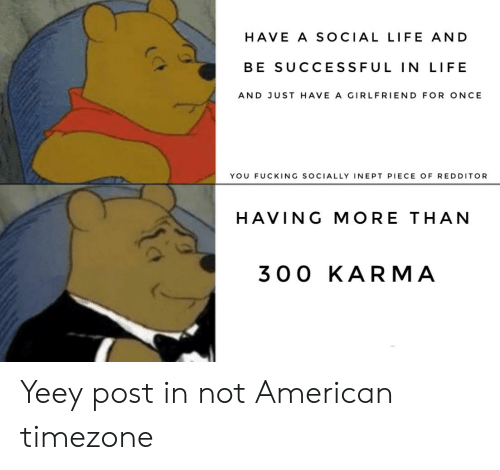 Fucking, Life, and American: HAVE A SOCIAL LIFE AND  BE SUCCESSFUL IN LIFE  AND JUST HAVE A GIRLFRIEND FOR ONCE  YOU FUCKING SOCIALLY INEPT PIECE OF REDDITOR  HAVING MORE THAN  300 KARMA Yeey post in not American timezone