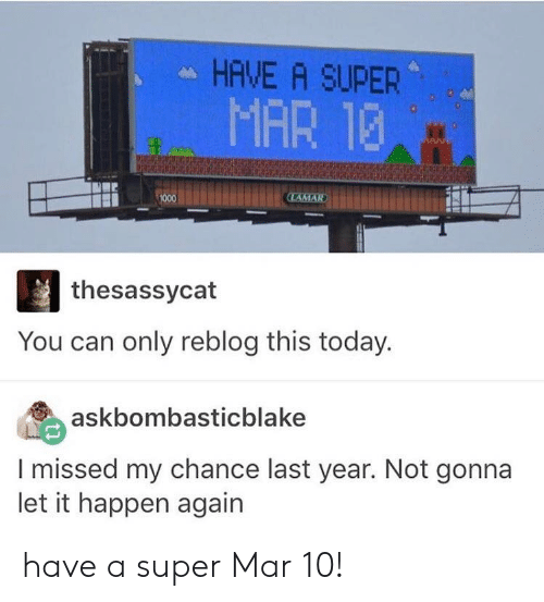 Today, Super, and Mar: HAVE A SUPER  MAR 13  thesassycat  You can only reblog this today.  askbombasticblake  I missed my chance last year. Not gonna  let it happen again have a super Mar 10!