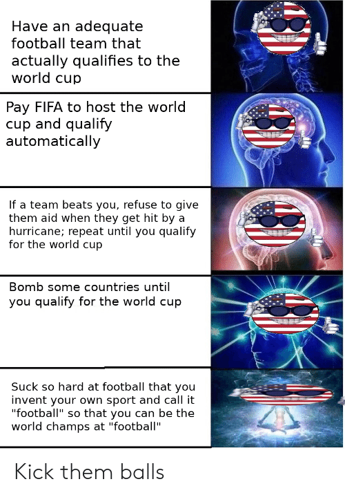 "Fifa, Football, and World Cup: Have an adequate  football team that  actually qualifies to the  world cup  Pay FIFA to host the world  cup and qualify  automatically  If a team beats you, refuse to give  them aid when they get hit by a  hurricane; repeat until you qualify  for the world cup  Bomb some countries until  you qualify for the world cup  Suck so hard at football that you  invent your own sport and call it  ""football"" so that you can be the  world champs at ""football"" Kick them balls"