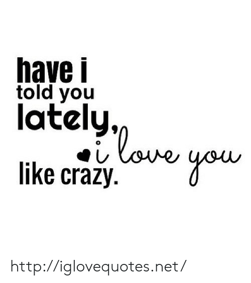 Http, Net, and You: have i  told you  lately,  like craaj.ou http://iglovequotes.net/