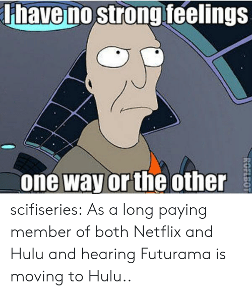 Hulu, Netflix, and Tumblr: have no strong feelings  one way or the other scifiseries:  As a long paying member of both Netflix and Hulu and hearing Futurama is moving to Hulu..