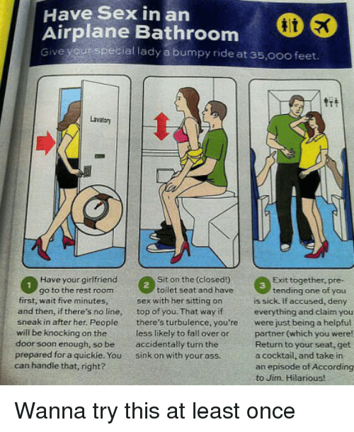 fall over: Have Sex in an  Airplane Bathroom  Give yourspecial lady a bumpy ride at 35,0oo feet.  lae Bathroom  Lavator  Have your girfriend  go to the rest room  Sit on the (closed!)  toilet seat and have  Exit together, pre-  3  tending one of you  first, wait five minutes  and then, if there's no line, top of you. That way if  sneak in after her. People there's turbulence, you're  will be knocking on the  door soon enough, so be accidentally turn the  prepared for a quickie. You sink on with your ass  can handle that, right?  sex with her sitting on  is sick. If accused, deny  everything and claim you  were just being a helpful  partner (which you were  Return to your seat, get  a cocktail, and take in  an episode of According  to Jim. Hilarious!  less likely to fall over or Wanna try this at least once