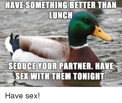 Sex, Them, and Have Sex: HAVE SOMETHING BETTER THAN  UNCH  SEDUCE YOUR  PARTNER. HAVE  SEX WITH THEM TONIGHT Have sex!