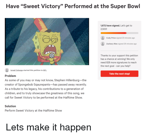 """Children, Nfl, and SpongeBob: Have """"Sweet Victory"""" Performed at the Super Bowl  1,672 have signed. Let's get to  2,500!  Cody Price signed 23 minutes ago  Zachary Ries signed 26 minutes ago  Thanks to your support this petition  has a chance at winning! We only  need 828 more signatures to reach  the next goal- can you help?  Isreal Colunga started this petition to NFL  Take the next step!  Problem  As some of you may or may not know, Stephen Hillenburg-the  creator of Spongebob Sqaurepants-has passed away recently.  As a tribute to his legacy, his contributions to a generation of  children, and to truly showcase the greatness of this song, we  call for Sweet Victory to be performed at the Halftime Show.  Solutiorn  Perform Sweet Victory at the Halftime Show Lets make it happen"""