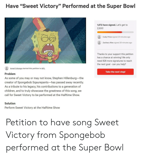"""Children, Nfl, and SpongeBob: Have """"Sweet Victory"""" Performed at the Super Bowl  1,672 have signed. Let's get to  2,500!  Cody Price signed 23 minutes ago  Zachary Ries signed 26 minutes ago  Thanks to your support this petition  has a chance at winning! We only  need 828 more signatures to reach  the next goal can you help?  Isreal Colunga started this petition to NFL  Take the next step!  Problem  As some of you may or may not know, Stephen Hillenburg-the  creator of Spongebob Sqaurepants-has passed away recently.  As a tribute to his legacy, his contributions to a generation of  children, and to truly showcase the greatness of this song, we  call for Sweet Victory to be performed at the Halftime Show.  Solution  Perform Sweet Victory at the Halftime Show Petition to have song Sweet Victory from Spongebob performed at the Super Bowl"""