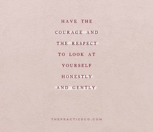Respect, Courage, and And: HAVE THE  COURAGE AND  THE RESPECT  TO LO OK A T  YOURSELF  HONESTLY  AND GENTLY  THEPRACTICECO CO M