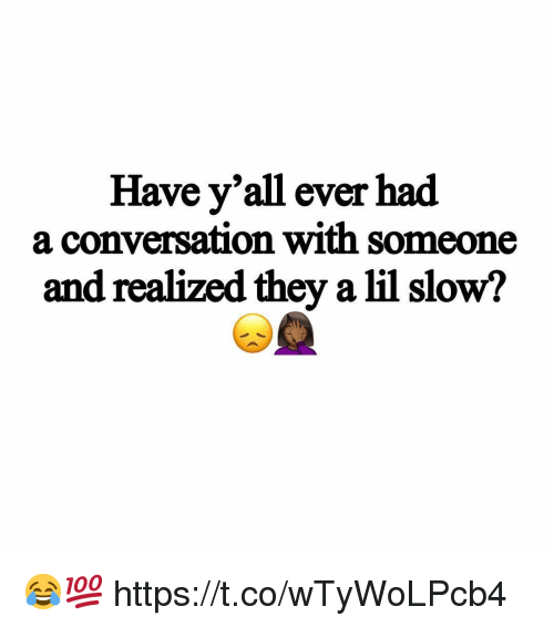 They, Lil, and Slow: Have y'all ever had  a conversation with someone  and realized they a lil slow? 😂💯 https://t.co/wTyWoLPcb4