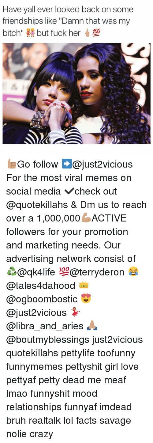"""Bruh, Crazy, and Memes: Have yall ever looked back on some  friendships like """"Damnthat was my  bitch""""  but fuck her 👍🏽Go follow ➡@just2vicious For the most viral memes on social media ✔check out @quotekillahs & Dm us to reach over a 1,000,000💪🏽ACTIVE followers for your promotion and marketing needs. Our advertising network consist of ♻@qk4life 💯@terryderon 😂@tales4dahood 👑@ogboombostic 😍@just2vicious 💃🏽@libra_and_aries 🙏🏽@boutmyblessings just2vicious quotekillahs pettylife toofunny funnymemes pettyshit girl love pettyaf petty dead me meaf lmao funnyshit mood relationships funnyaf imdead bruh realtalk lol facts savage nolie crazy"""
