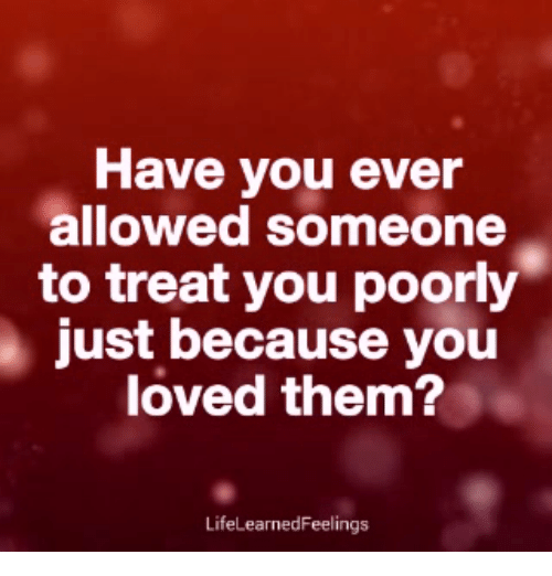 Memes, 🤖, and Them: Have you ever  allowed someone  to treat you poorly  just because you  loved them?  LifeLearnedFeelings