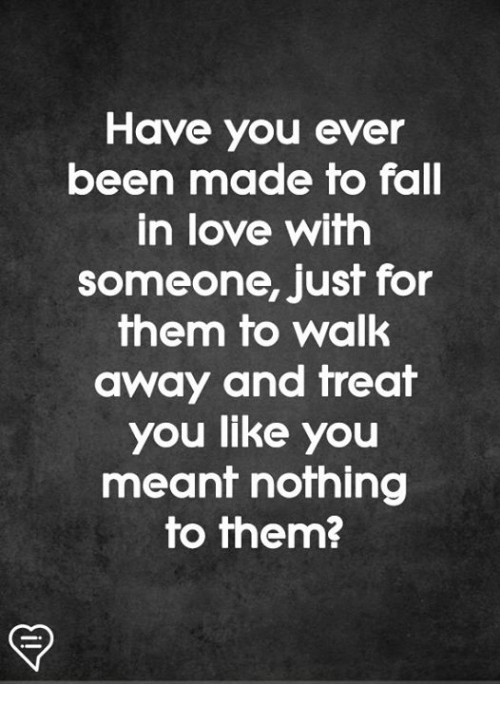 Fall, Love, and Memes: Have you ever  been made fo fall  in love with  someone, just for  them to walk  away and freaf  you like you  meant nothing  to them?
