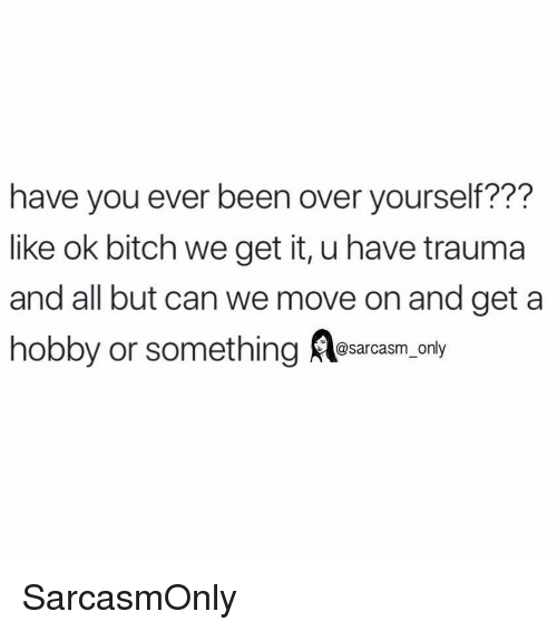 Bitch, Funny, and Memes: have you ever been over yourself???  like ok bitch we get it, u have trauma  and all but can we move on and get a  hobby or something esarcasm, only SarcasmOnly