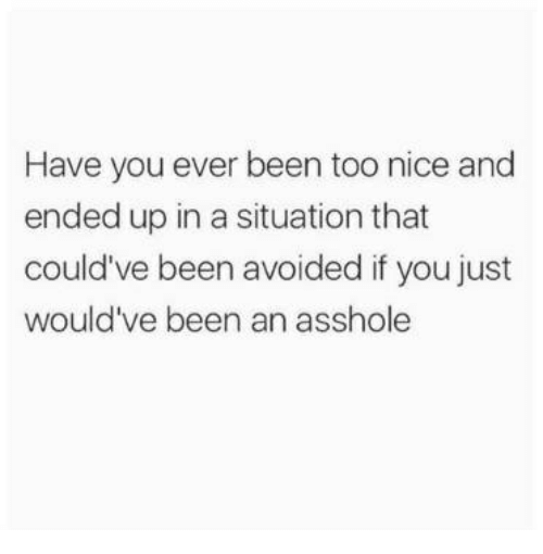Nicee: Have you ever been too nice and  ended up in a situation that  could've been avoided if you just  would've been an asshole