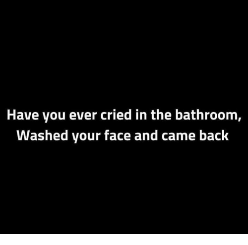 Memes, Back, and 🤖: Have you ever cried in the bathroom,  Washed your face and came back