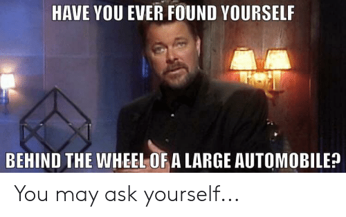 Star Trek, Ask, and May: HAVE YOU EVER FOUND YOURSELF  BEHIND THE WHEEL OF A LARGE AUTOMOBILE? You may ask yourself...