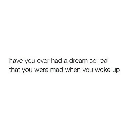 A Dream, Mad, and Dream: have you ever had a dream so real  that you were mad when you woke up