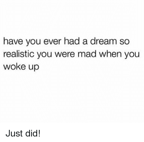 A Dream, Mad, and Hood: have you ever had a dream so  realistic you were mad when you  woke up Just did!